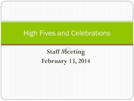 Staff Meeting February 13, 2014 High Fives and Celebrations.