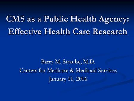 CMS as a Public Health Agency: Effective Health Care Research Barry M. Straube, M.D. Centers for Medicare & Medicaid Services January 11, 2006.
