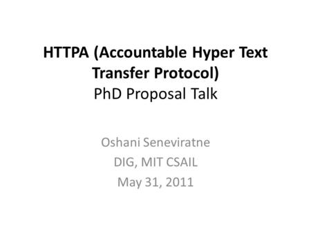 HTTPA (Accountable Hyper Text Transfer Protocol) PhD Proposal Talk Oshani Seneviratne DIG, MIT CSAIL May 31, 2011.