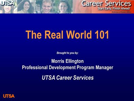 The Real World 101 Brought to you by: Morris Ellington Professional Development Program Manager UTSA Career Services.