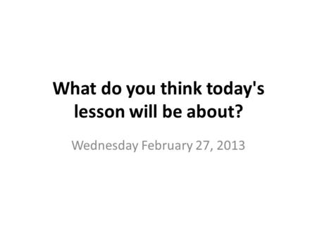 What do you think today's lesson will be about? Wednesday February 27, 2013.