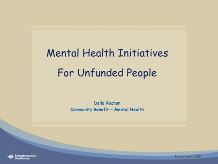 Mental Health Initiatives For Unfunded People Delia Rochon Community Benefit – Mental Health November 2008.