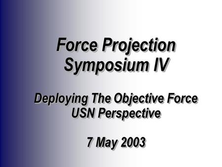 Force Projection Symposium IV Deploying The Objective Force USN Perspective 7 May 2003.