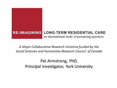 A Major Collaborative Research Initiative funded by the Social Sciences and Humanities Research Council of Canada Pat Armstrong, PhD, Principal Investigator,
