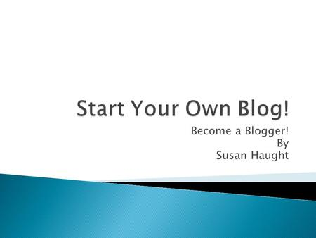 Become a Blogger! By Susan Haught.  Who will you write this for?  Is it personal?  Is it for school?