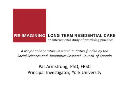 A Major Collaborative Research Initiative funded by the Social Sciences and Humanities Research Council of Canada Pat Armstrong, PhD, FRSC Principal Investigator,