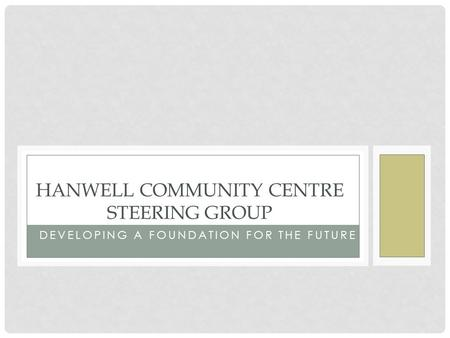 DEVELOPING A FOUNDATION FOR THE FUTURE HANWELL COMMUNITY CENTRE STEERING GROUP.