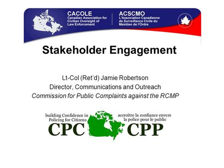Stakeholder Engagement Lt-Col (Ret'd) Jamie Robertson Director, Communications and Outreach Commission for Public Complaints against the RCMP.
