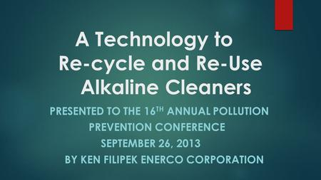 A Technology to Re-cycle and Re-Use Alkaline Cleaners PRESENTED TO THE 16 TH ANNUAL POLLUTION PREVENTION CONFERENCE SEPTEMBER 26, 2013 BY KEN FILIPEK ENERCO.