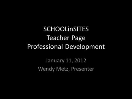 SCHOOLinSITES Teacher Page Professional Development January 11, 2012 Wendy Metz, Presenter.