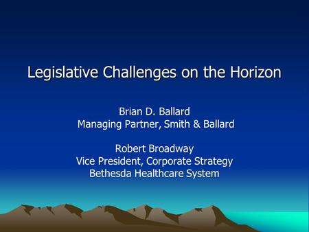 Legislative Challenges on the Horizon Brian D. Ballard Managing Partner, Smith & Ballard Robert Broadway Vice President, Corporate Strategy Bethesda Healthcare.