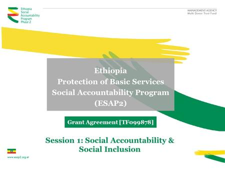 Ethiopia Protection of Basic Services Social Accountability Program (ESAP2) Grant Agreement [TF099878] Session 1: Social Accountability & Social Inclusion.