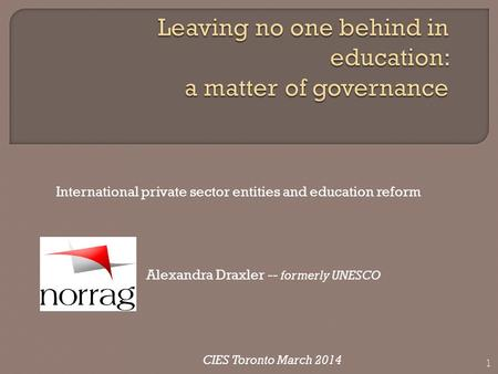 International private sector entities and education reform Alexandra Draxler -- formerly UNESCO CIES Toronto March 2014 1.