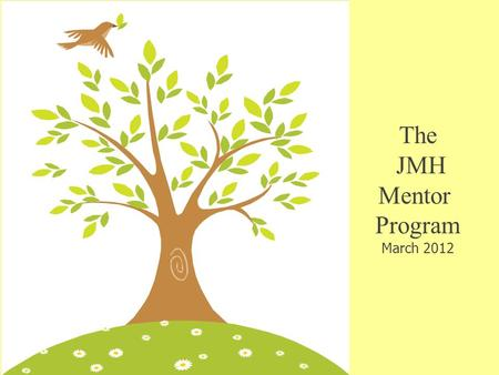 The JMH Mentor Program March 2012. Mentor Program Goals Increase job satisfaction and retention Increase job satisfaction and retention Encourage professional.