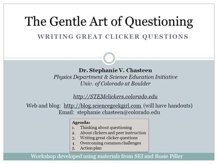 WRITING GREAT CLICKER QUESTIONS The Gentle Art of Questioning Dr. Stephanie V. Chasteen Physics Department & Science Education Initiative Univ. of Colorado.