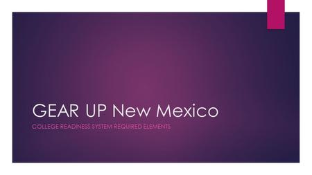 GEAR UP New Mexico COLLEGE READINESS SYSTEM REQUIRED ELEMENTS.