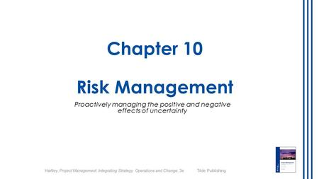 Hartley, Project Management: Integrating Strategy, Operations and Change, 3e Tilde Publishing Chapter 10 Risk Management Proactively managing the positive.