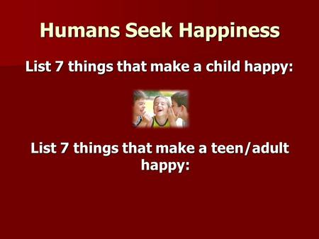 Humans Seek Happiness List 7 things that make a child happy: List 7 things that make a teen/adult happy: