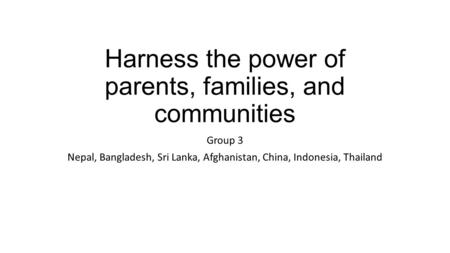 Harness the power of parents, families, and communities Group 3 Nepal, Bangladesh, Sri Lanka, Afghanistan, China, Indonesia, Thailand.