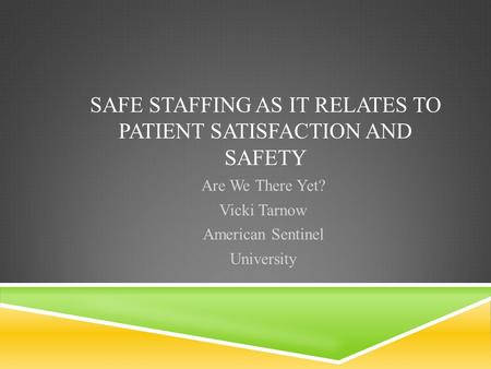 SAFE STAFFING AS IT RELATES TO PATIENT SATISFACTION AND SAFETY Are We There Yet? Vicki Tarnow American Sentinel University.