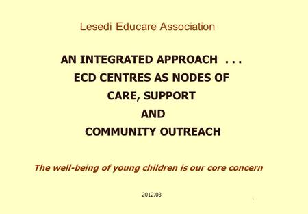 Lesedi Educare Association AN INTEGRATED APPROACH... ECD CENTRES AS NODES OF CARE, SUPPORT AND COMMUNITY OUTREACH 1 The well-being of young children is.