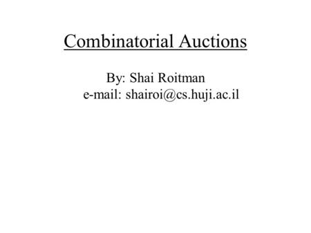 Combinatorial Auctions By: Shai Roitman