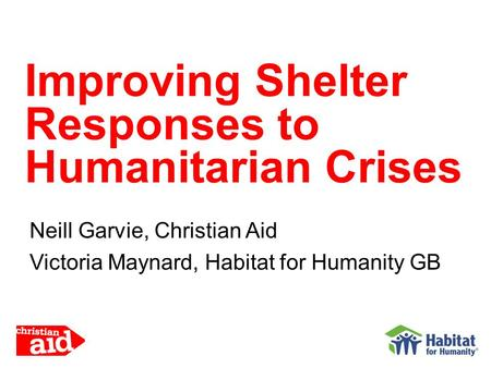 Neill Garvie, Christian Aid Victoria Maynard, Habitat for Humanity GB Improving Shelter Responses to Humanitarian Crises.