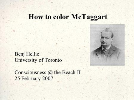 How to color McTaggart Benj Hellie University of Toronto the Beach II 25 February 2007.