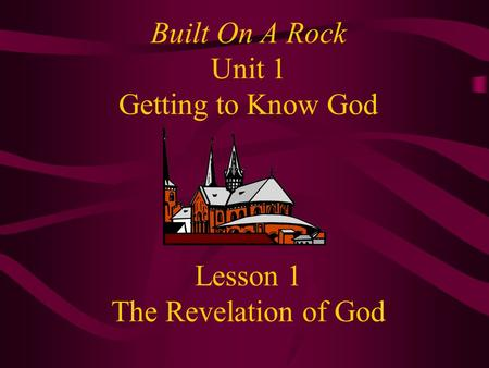 Built On A Rock Unit 1 Getting to Know God Lesson 1 The Revelation of God.