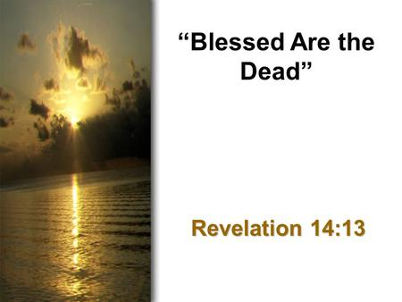 """Blessed Are the Dead"" Revelation 14:13. Introduction Bad day? Difficult circumstances? Overwhelmed with problems…"