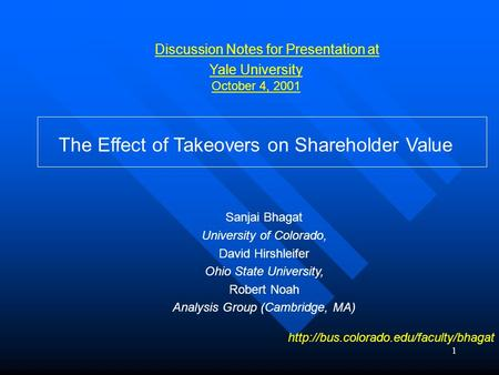 1 Discussion Notes for Presentation at Yale University October 4, 2001 The Effect of Takeovers on Shareholder Value Sanjai Bhagat University of Colorado,