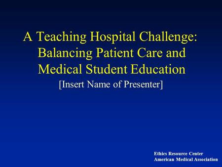 A Teaching Hospital Challenge: Balancing Patient Care and Medical Student Education [Insert Name of Presenter] Ethics Resource Center American Medical.