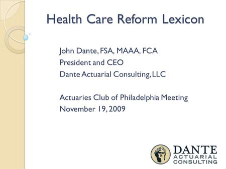 Health Care Reform Lexicon John Dante, FSA, MAAA, FCA President and CEO Dante Actuarial Consulting, LLC Actuaries Club of Philadelphia Meeting November.
