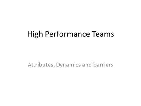 High Performance Teams Attributes, Dynamics and barriers.