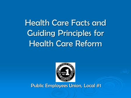 Health Care Facts and Guiding Principles for Health Care Reform Public Employees Union, Local #1.