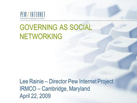 GOVERNING AS SOCIAL NETWORKING Lee Rainie – Director Pew Internet Project IRMCO – Cambridge, Maryland April 22, 2009.