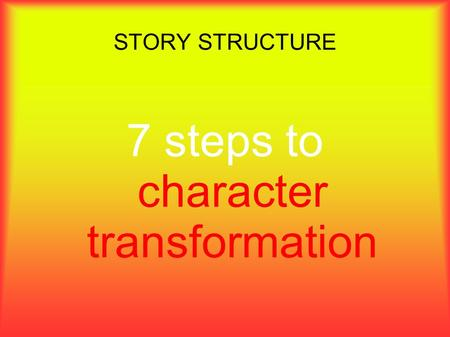 STORY STRUCTURE 7 steps to character transformation.