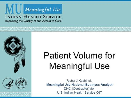 Patient Volume for Meaningful Use Richard Kashinski Meaningful Use National Business Analyst DNC (Contractor) for U.S. Indian Health Service OIT Last Updated: