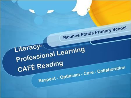 Literacy- Professional Learning CAFÉ Reading Respect – Optimism - Care - Collaboration Moonee Ponds Primary School.