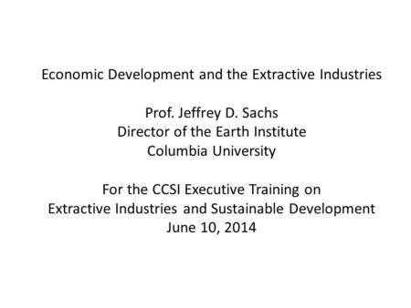Economic Development and the Extractive Industries Prof. Jeffrey D. Sachs Director of the Earth Institute Columbia University For the CCSI Executive Training.