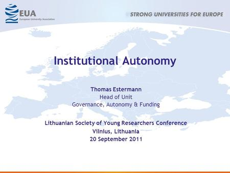 Institutional Autonomy Thomas Estermann Head of Unit Governance, Autonomy & Funding Lithuanian Society of Young Researchers Conference Vilnius, Lithuania.