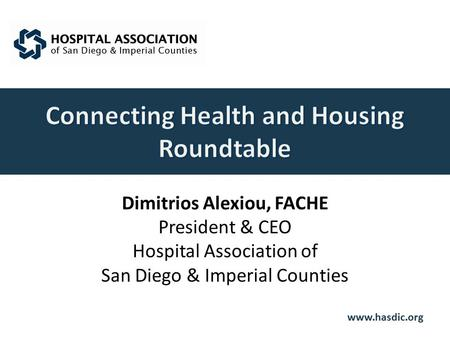 Www.hasdic.org Dimitrios Alexiou, FACHE President & CEO Hospital Association of San Diego & Imperial Counties.