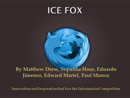 By Matthew Drew, Sopanha Hour, Eduardo Jimenez, Edward Martel, Paul Munoz Innovation and Inspiration that Ices the Information Competition.
