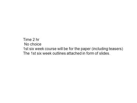 Time 2 hr No choice 1st six week course will be for the paper (including teasers) The 1st six week outlines attached in form of slides.
