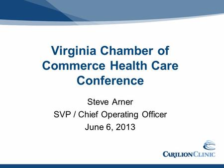 Virginia Chamber of Commerce Health Care Conference Steve Arner SVP / Chief Operating Officer June 6, 2013.