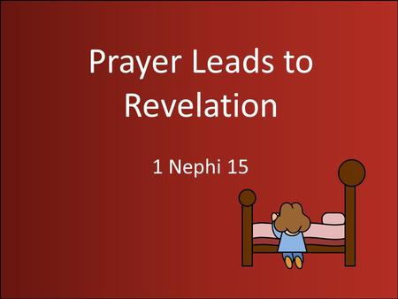 "Prayer Leads to Revelation 1 Nephi 15. Hardness of the Heart ""One of Satan's greatest tools is pride: to cause a man or a woman to center so much attention."