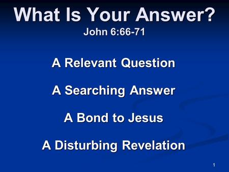 1 What Is Your Answer? John 6:66-71 A Relevant Question A Searching Answer A Bond to Jesus A Disturbing Revelation.