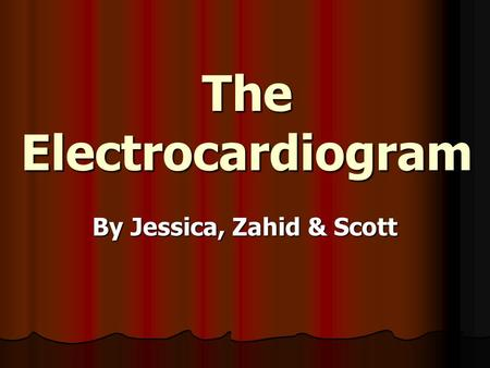 The Electrocardiogram By Jessica, Zahid & Scott. What is Electrocardiography? It is the method of monitoring and recording the electric currents generated.