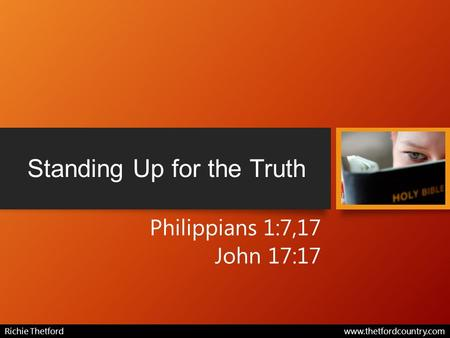 Standing Up for the Truth Philippians 1:7,17 John 17:17 Richie Thetford www.thetfordcountry.com.