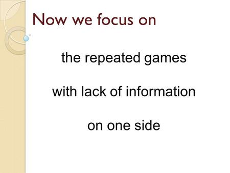 The repeated games with lack of information on one side Now we focus on.